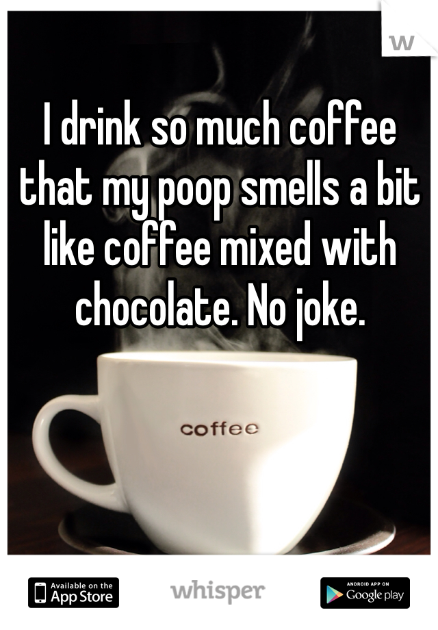I drink so much coffee that my poop smells a bit like coffee mixed with chocolate. No joke.