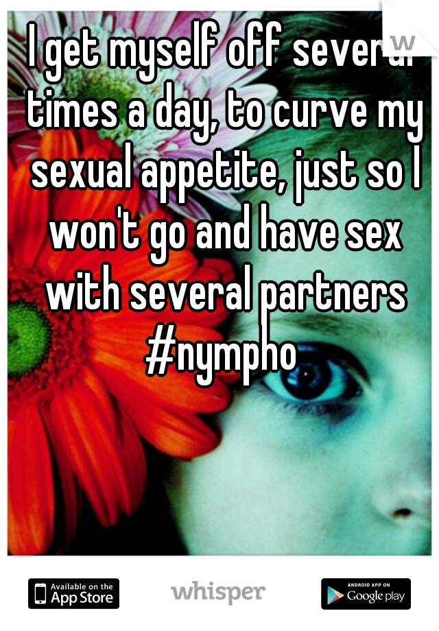 I get myself off several times a day, to curve my sexual appetite, just so I won't go and have sex with several partners #nympho