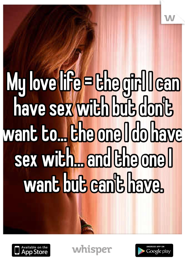 My love life = the girl I can have sex with but don't want to... the one I do have sex with... and the one I want but can't have.