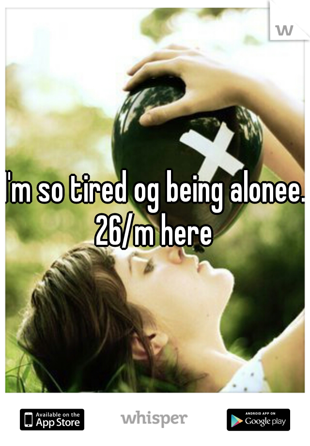 I'm so tired og being alonee. 26/m here