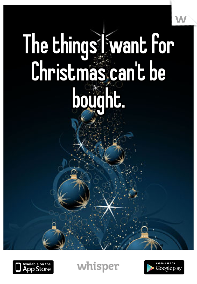 The things I want for Christmas can't be bought.