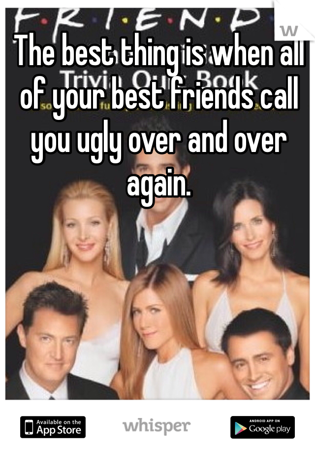 The best thing is when all of your best friends call you ugly over and over again.