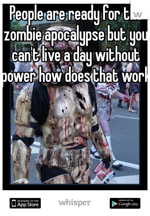 People are ready for the zombie apocalypse but you can't live a day without power how does that work