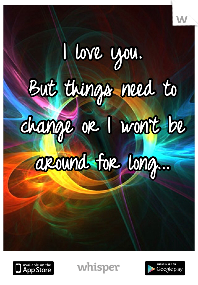 I love you. But things need to change or I won't be around for long...