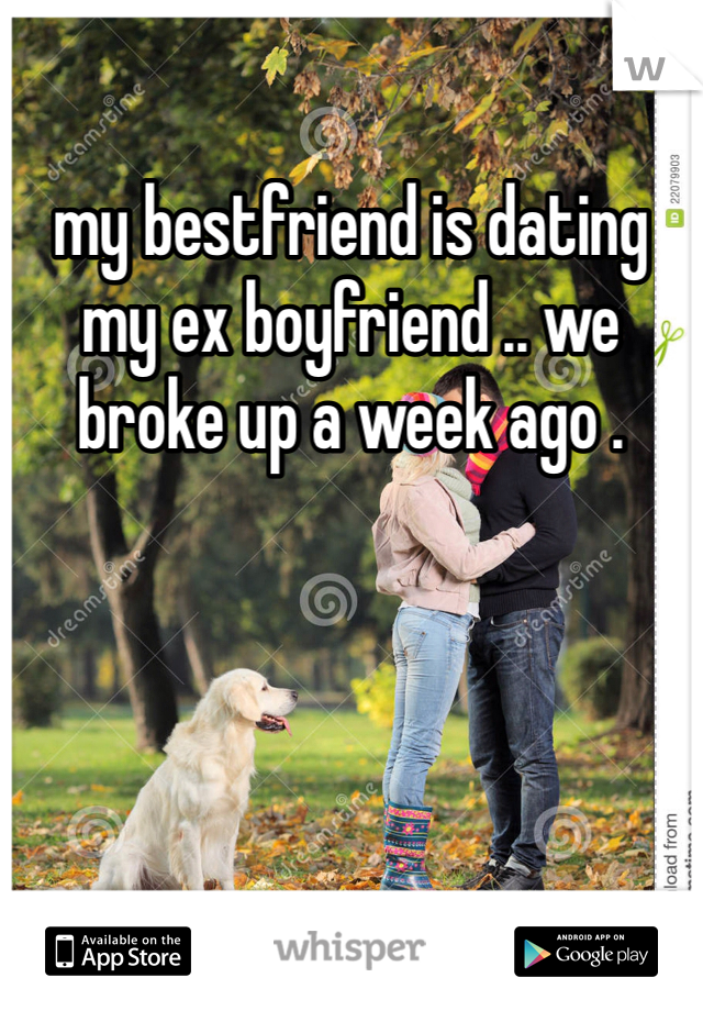 my bestfriend is dating my ex boyfriend .. we broke up a week ago .