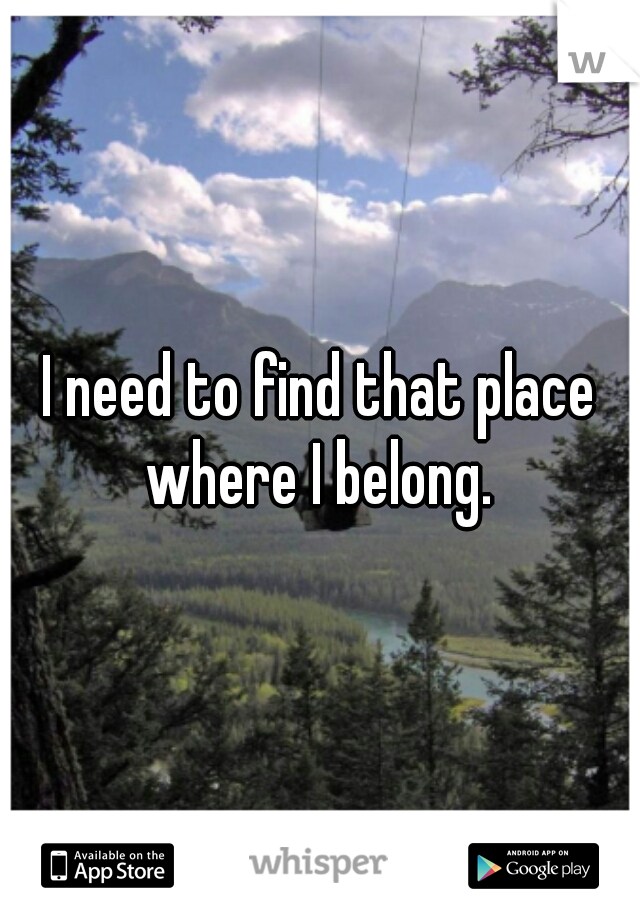 I need to find that place where I belong.