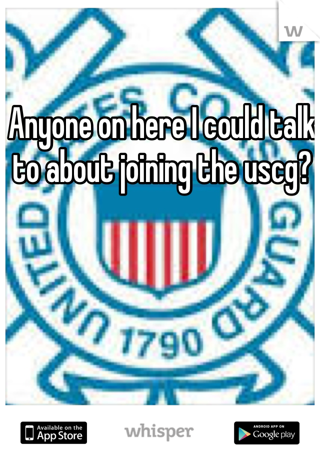 Anyone on here I could talk to about joining the uscg?