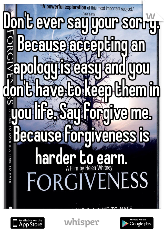 Don't ever say your sorry. Because accepting an apology is easy and you don't have to keep them in you life. Say forgive me. Because forgiveness is harder to earn.
