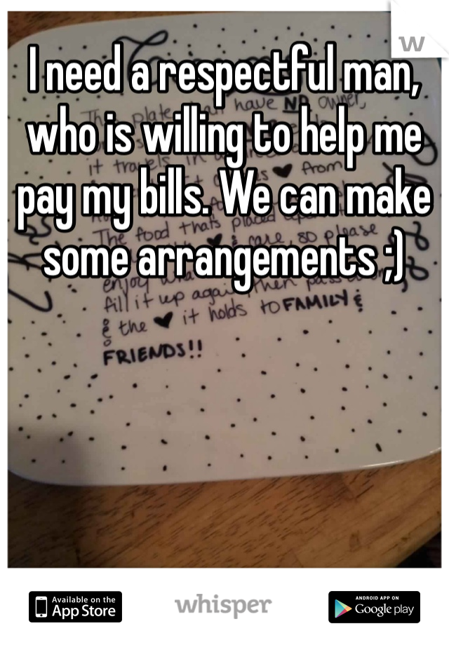 I need a respectful man, who is willing to help me pay my bills. We can make some arrangements ;)