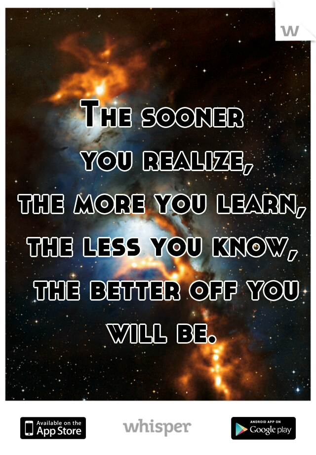 The sooner  you realize,  the more you learn,  the less you know,  the better off you will be.