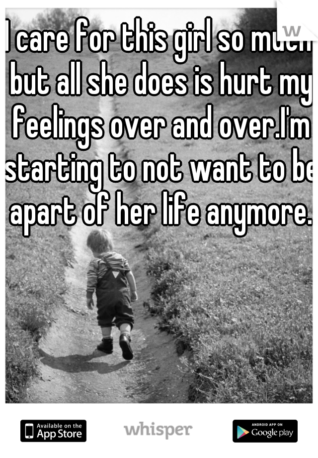 I care for this girl so much but all she does is hurt my feelings over and over.I'm starting to not want to be apart of her life anymore.