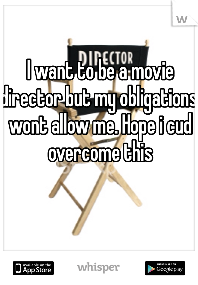 I want to be a movie director but my obligations wont allow me. Hope i cud overcome this
