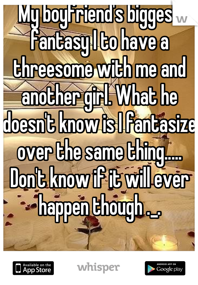 My boyfriend's biggest fantasy I to have a threesome with me and another girl. What he doesn't know is I fantasize over the same thing..... Don't know if it will ever happen though ._.