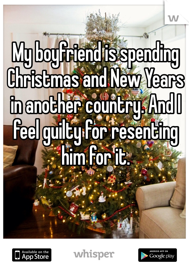 My boyfriend is spending Christmas and New Years in another country. And I feel guilty for resenting him for it.