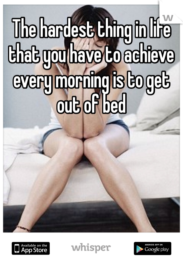 The hardest thing in life that you have to achieve every morning is to get out of bed