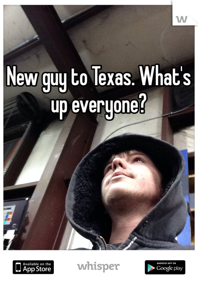 New guy to Texas. What's up everyone?
