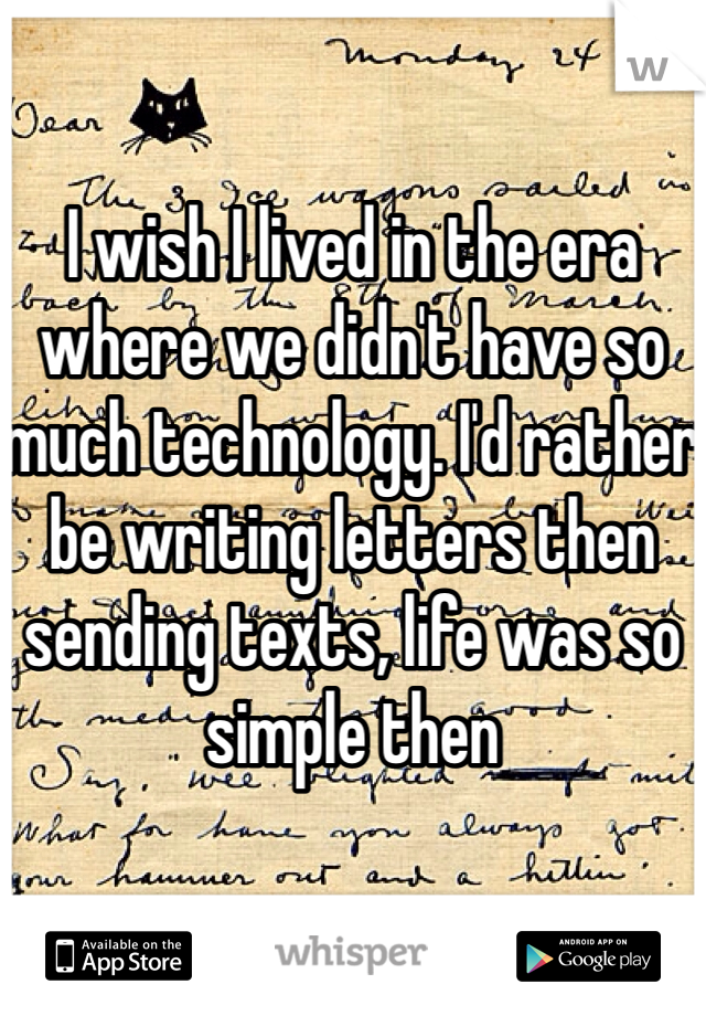 I wish I lived in the era where we didn't have so much technology. I'd rather be writing letters then sending texts, life was so simple then