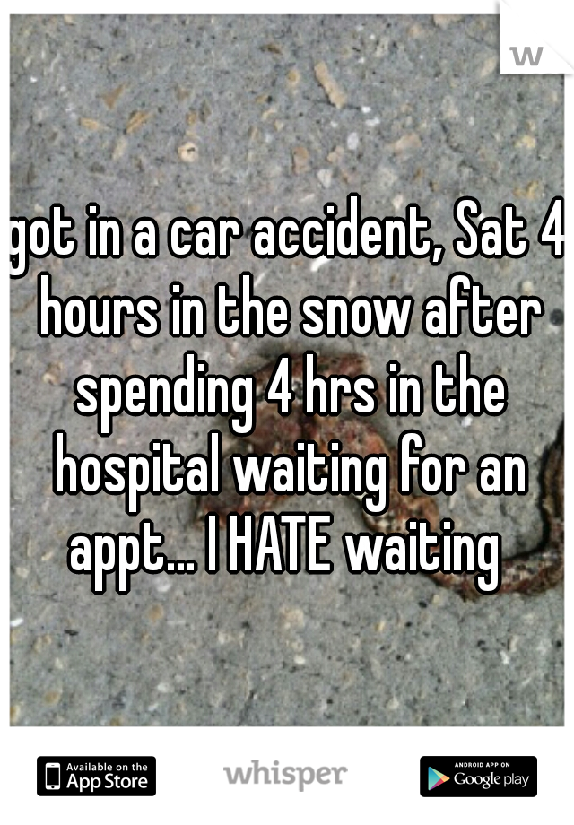 got in a car accident, Sat 4 hours in the snow after spending 4 hrs in the hospital waiting for an appt... I HATE waiting