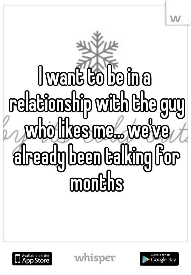I want to be in a relationship with the guy who likes me... we've already been talking for months