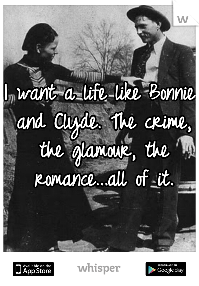 I want a life like Bonnie and Clyde. The crime, the glamour, the romance...all of it.