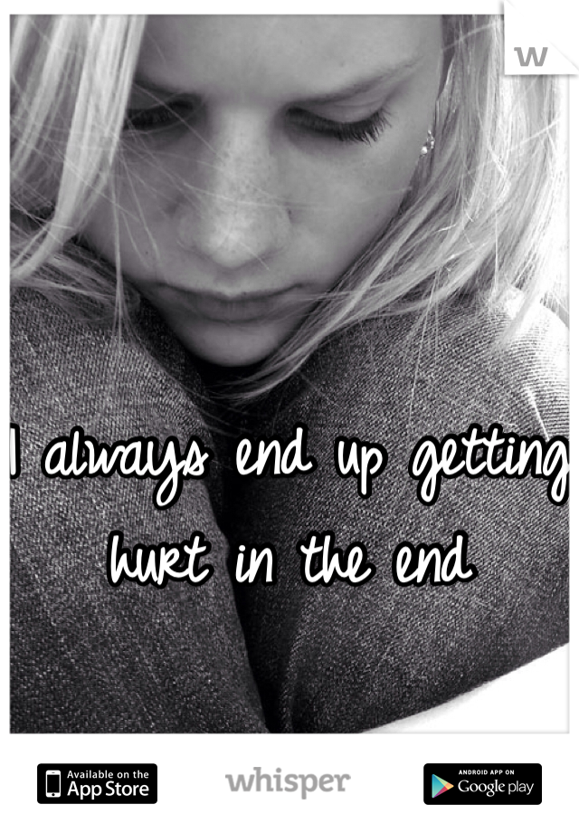 I always end up getting hurt in the end