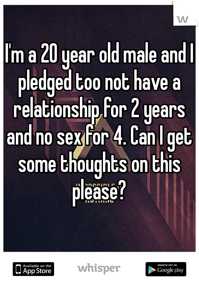 I'm a 20 year old male and I pledged too not have a relationship for 2 years and no sex for 4. Can I get some thoughts on this please?