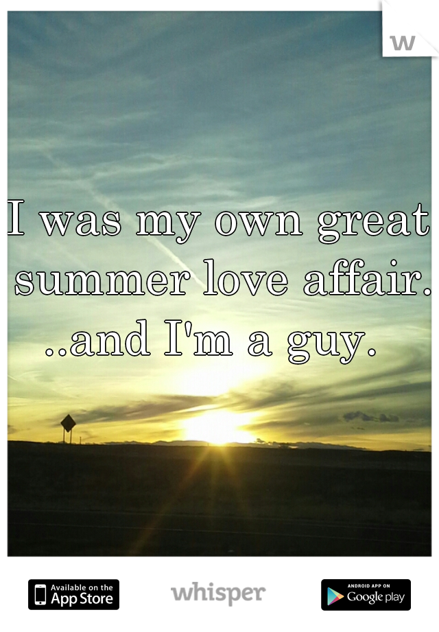 I was my own great summer love affair.     ..and I'm a guy.