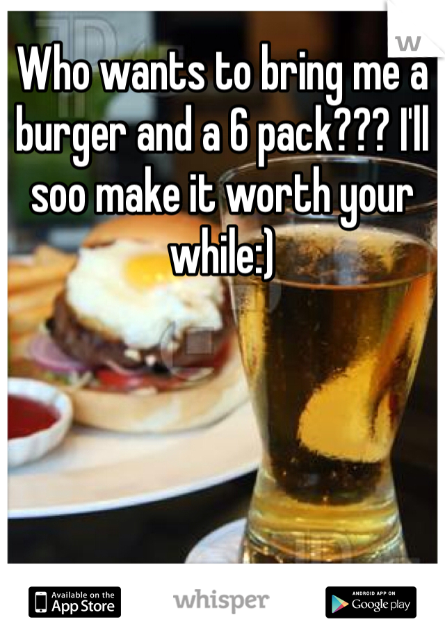 Who wants to bring me a burger and a 6 pack??? I'll soo make it worth your while:)