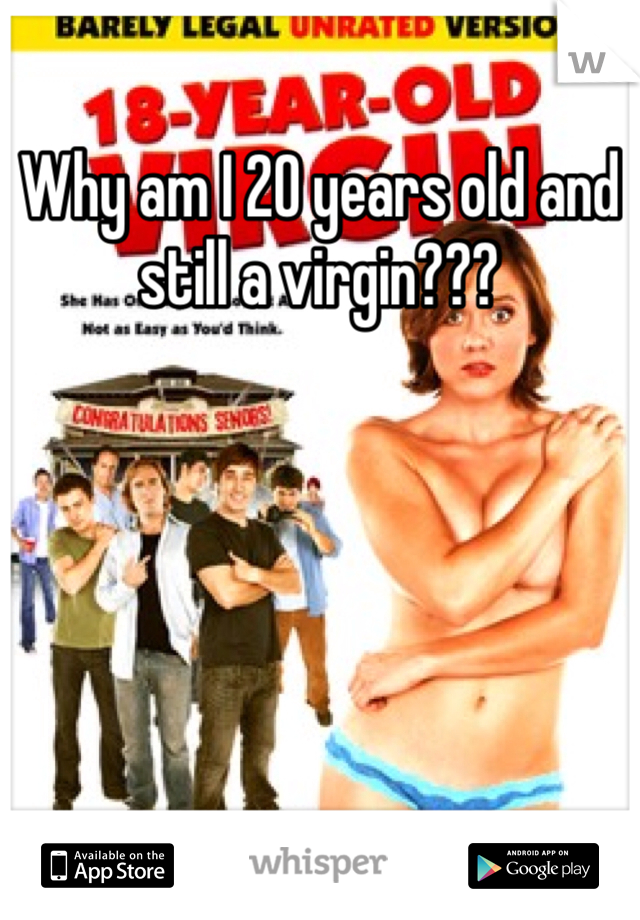 Why am I 20 years old and still a virgin???