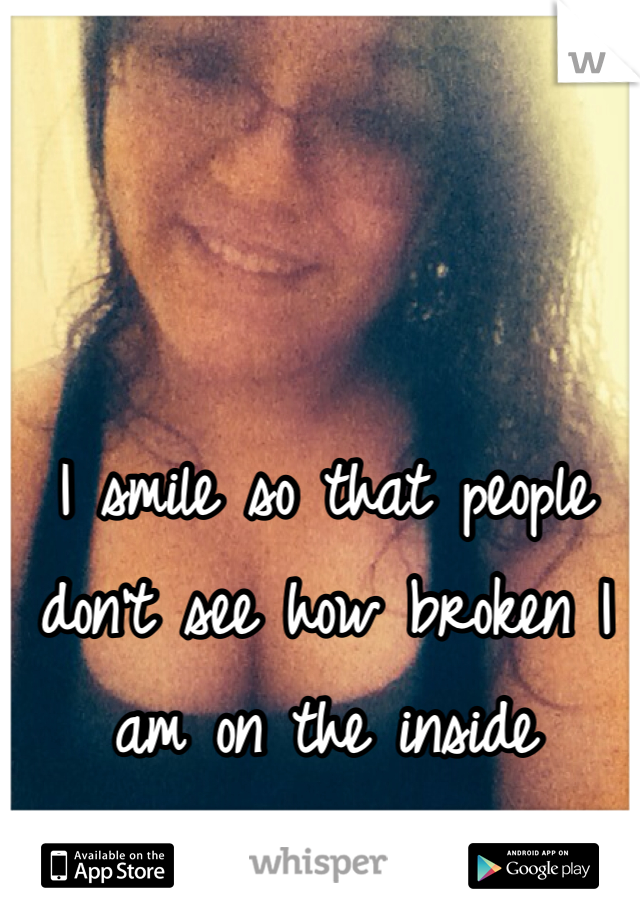 I smile so that people don't see how broken I am on the inside