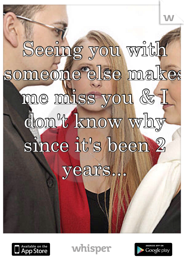 Seeing you with someone else makes me miss you & I don't know why since it's been 2 years...