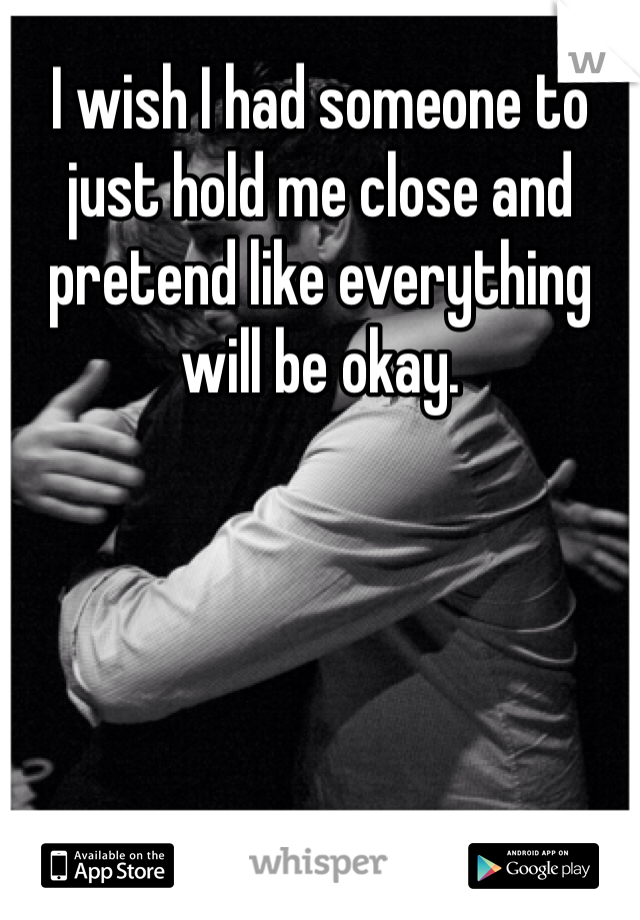 I wish I had someone to just hold me close and pretend like everything will be okay.