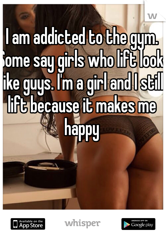 I am addicted to the gym. Some say girls who lift look like guys. I'm a girl and I still lift because it makes me happy
