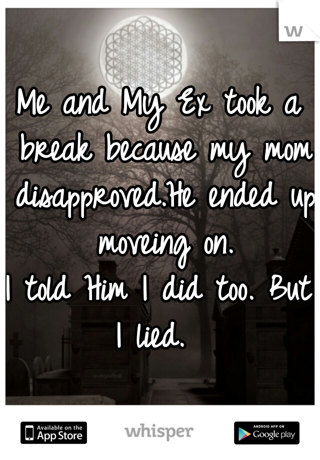 Me and My Ex took a break because my mom disapproved.He ended up moveing on. I told Him I did too. But I lied.