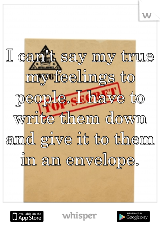 I can't say my true my feelings to people. I have to write them down and give it to them in an envelope.