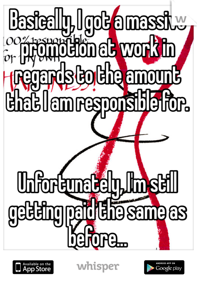 Basically, I got a massive promotion at work in regards to the amount that I am responsible for.    Unfortunately, I'm still getting paid the same as before...