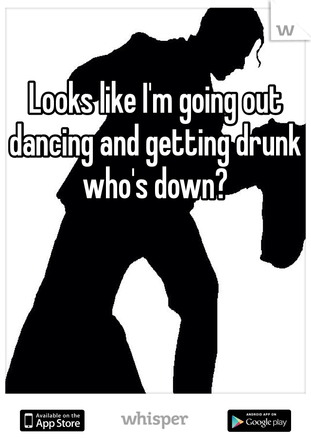 Looks like I'm going out dancing and getting drunk who's down?