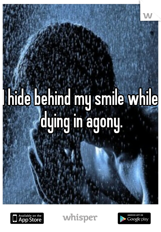 I hide behind my smile while dying in agony.