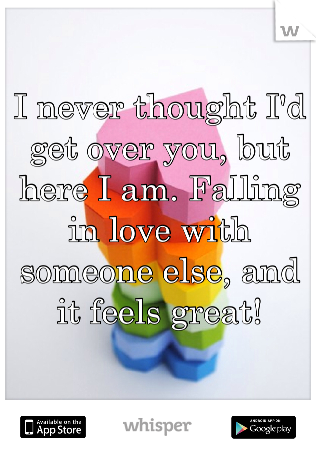 I never thought I'd get over you, but here I am. Falling in love with someone else, and it feels great!