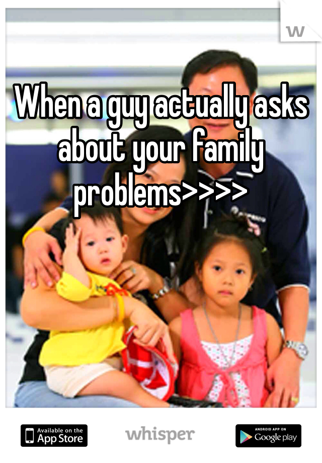When a guy actually asks about your family problems>>>>