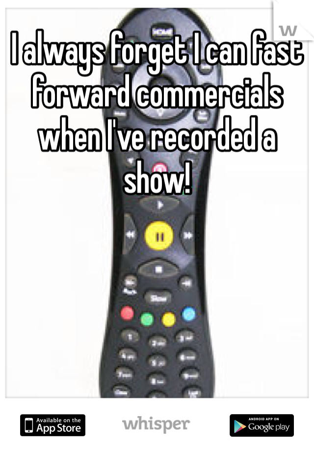 I always forget I can fast forward commercials when I've recorded a show!