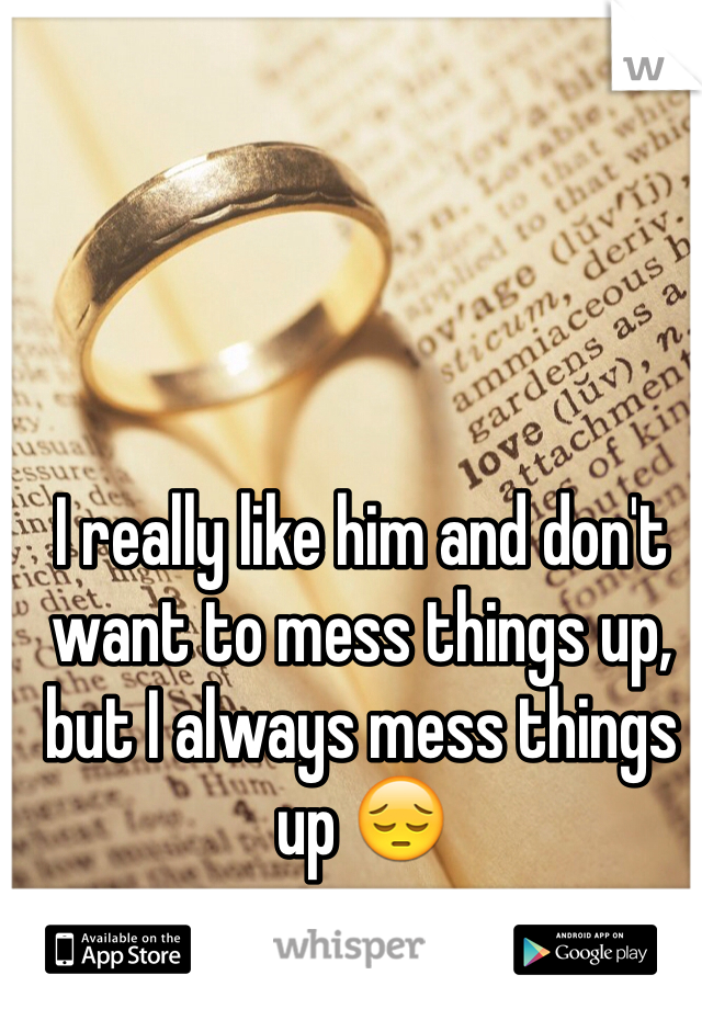 I really like him and don't want to mess things up, but I always mess things up 😔
