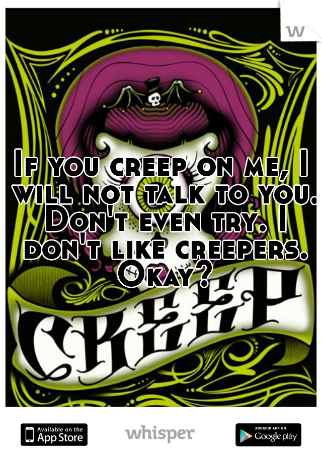 If you creep on me, I will not talk to you. Don't even try. I don't like creepers. Okay?