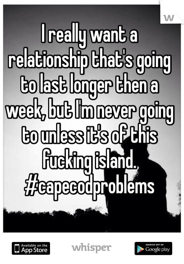 I really want a relationship that's going to last longer then a week, but I'm never going to unless it's of this fucking island. #capecodproblems
