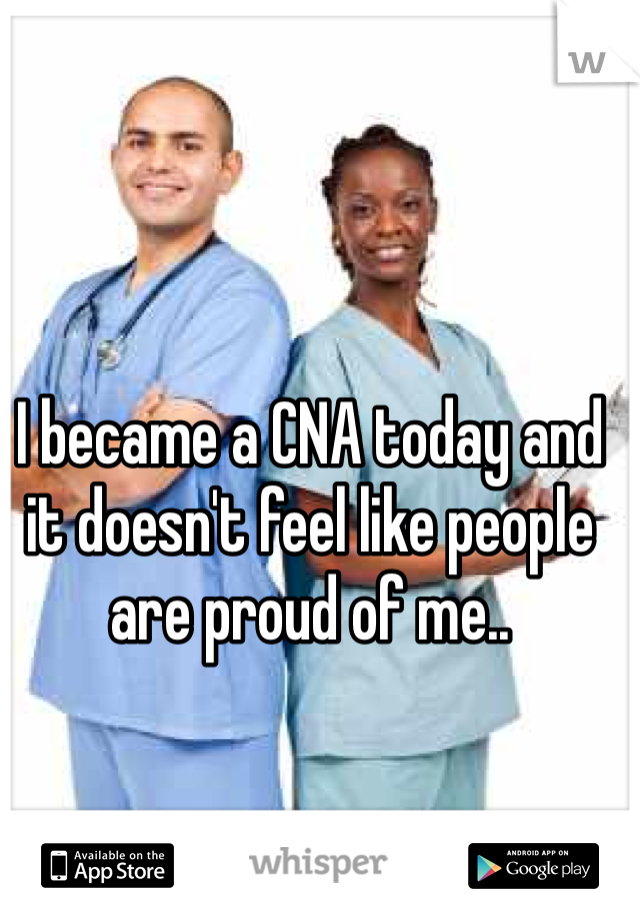 I became a CNA today and it doesn't feel like people are proud of me..