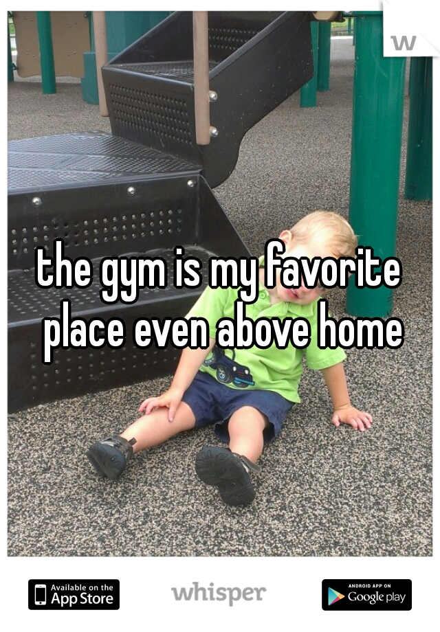 the gym is my favorite place even above home