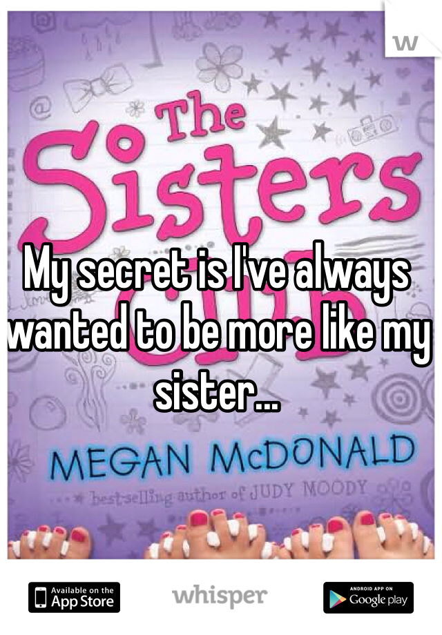 My secret is I've always wanted to be more like my sister...