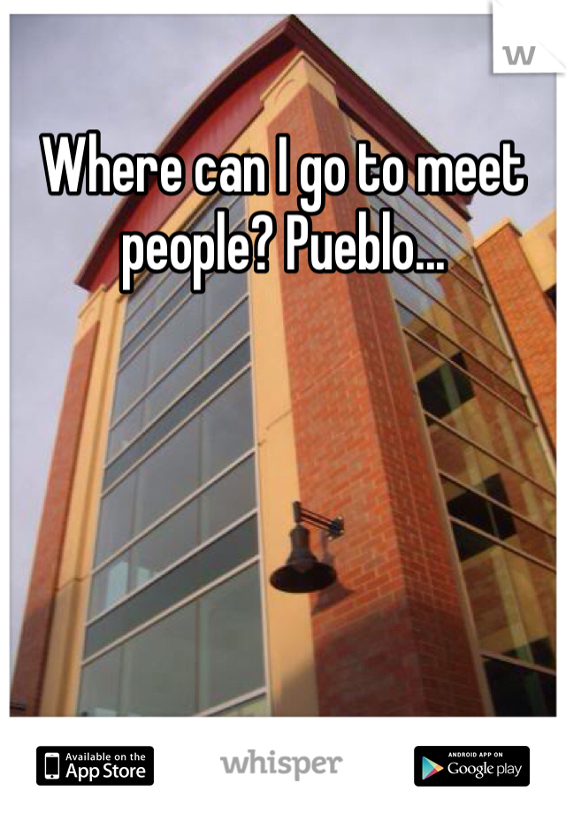 Where can I go to meet people? Pueblo...