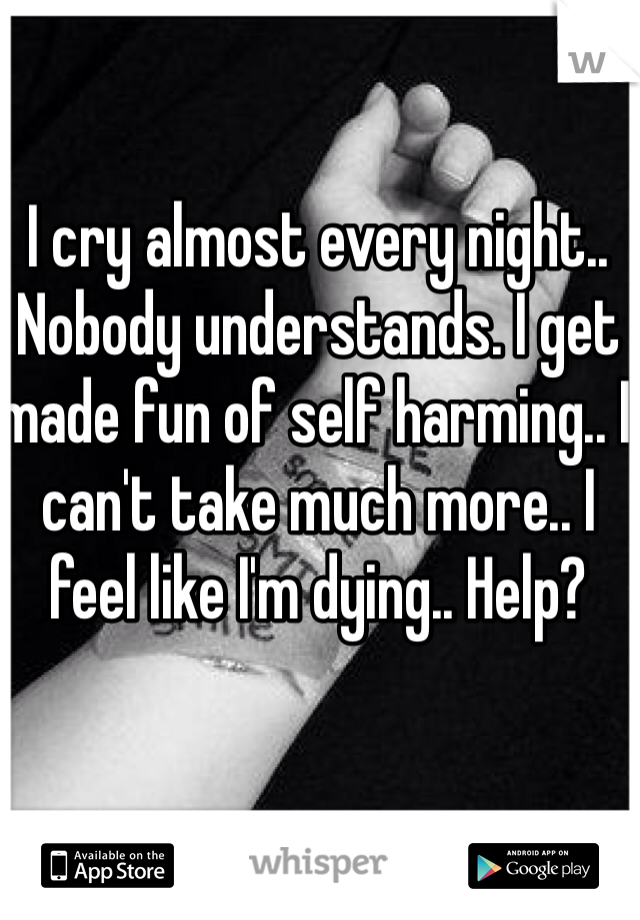 I cry almost every night.. Nobody understands. I get made fun of self harming.. I can't take much more.. I feel like I'm dying.. Help?
