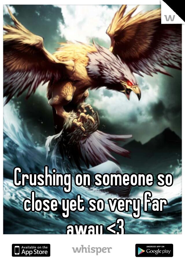 Crushing on someone so close yet so very far away <3